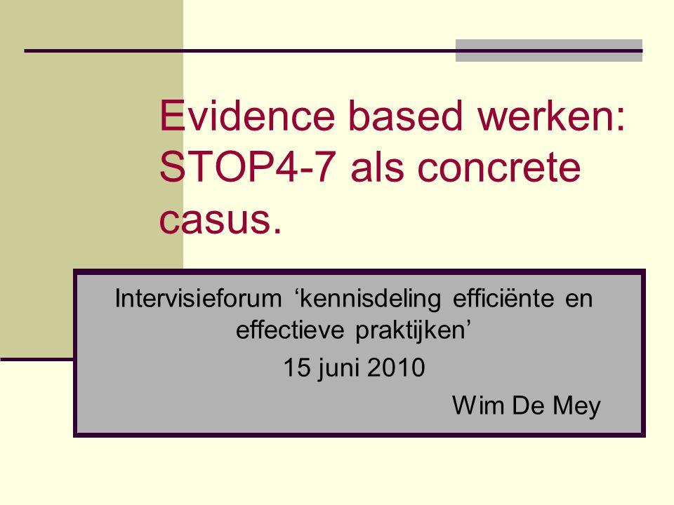 Evidence based werken: STOP4-7 als concrete casus. Intervisieforum 'kennisdeling efficiënte en effectieve praktijken' 15 juni 2010 Wim De Mey