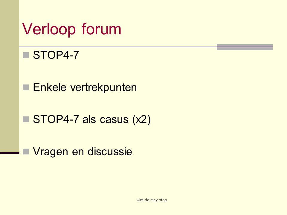 Verloop forum STOP4-7 Enkele vertrekpunten STOP4-7 als casus (x2) Vragen en discussie wim de mey stop