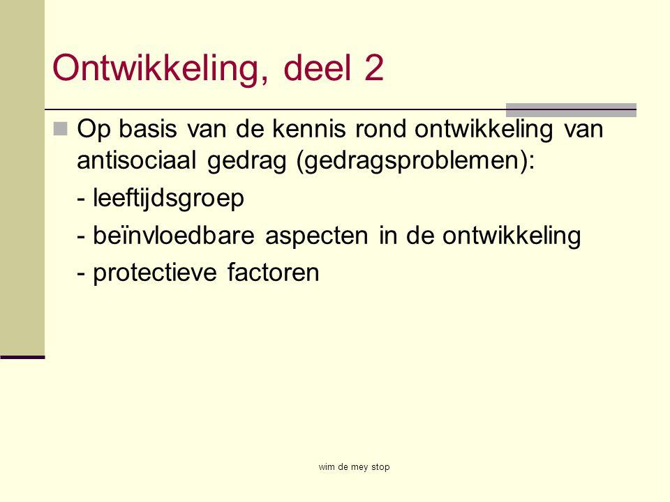 Ontwikkeling, deel 2 Op basis van de kennis rond ontwikkeling van antisociaal gedrag (gedragsproblemen): - leeftijdsgroep - beïnvloedbare aspecten in