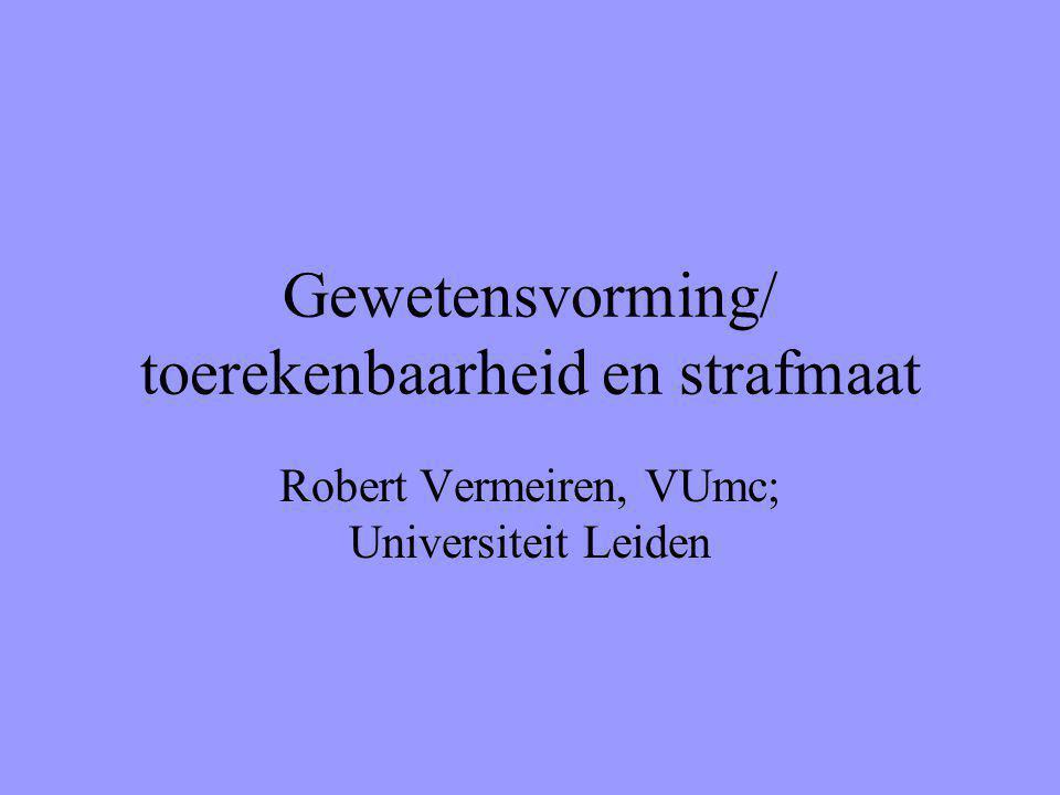 Gewetensvorming/ toerekenbaarheid en strafmaat Robert Vermeiren, VUmc; Universiteit Leiden