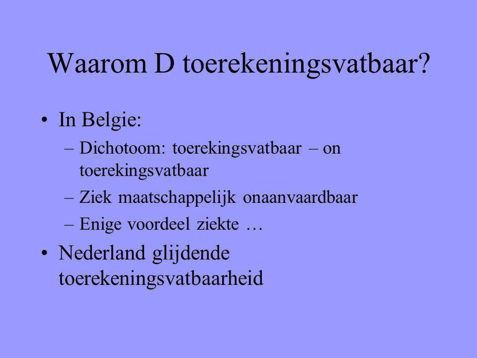 Waarom D toerekeningsvatbaar? In Belgie: –Dichotoom: toerekingsvatbaar – on toerekingsvatbaar –Ziek maatschappelijk onaanvaardbaar –Enige voordeel zie