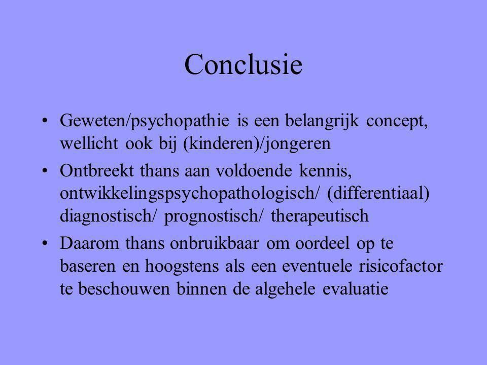Conclusie Geweten/psychopathie is een belangrijk concept, wellicht ook bij (kinderen)/jongeren Ontbreekt thans aan voldoende kennis, ontwikkelingspsychopathologisch/ (differentiaal) diagnostisch/ prognostisch/ therapeutisch Daarom thans onbruikbaar om oordeel op te baseren en hoogstens als een eventuele risicofactor te beschouwen binnen de algehele evaluatie