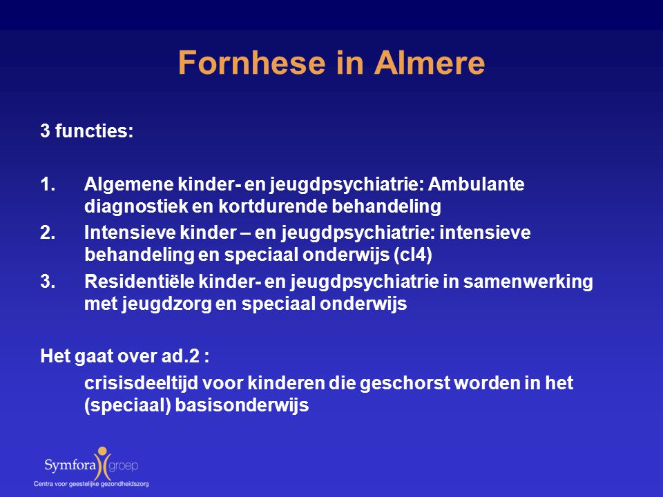 Fornhese in Almere 3 functies: 1.Algemene kinder- en jeugdpsychiatrie: Ambulante diagnostiek en kortdurende behandeling 2.Intensieve kinder – en jeugd