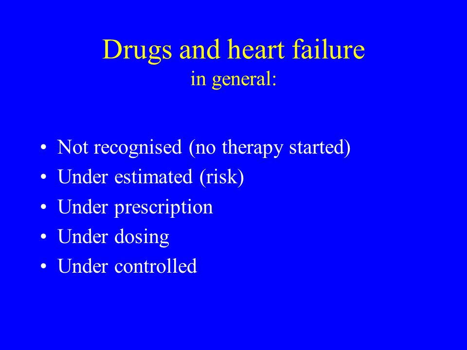Drugs and heart failure in general: Not recognised (no therapy started) Under estimated (risk) Under prescription Under dosing Under controlled