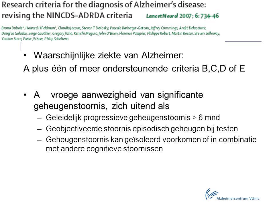 Waarschijnlijke ziekte van Alzheimer: A plus één of meer ondersteunende criteria B,C,D of E Avroege aanwezigheid van significante geheugenstoornis, zich uitend als –Geleidelijk progressieve geheugenstoornis > 6 mnd –Geobjectiveerde stoornis episodisch geheugen bij testen –Geheugenstoornis kan geïsoleerd voorkomen of in combinatie met andere cognitieve stoornissen