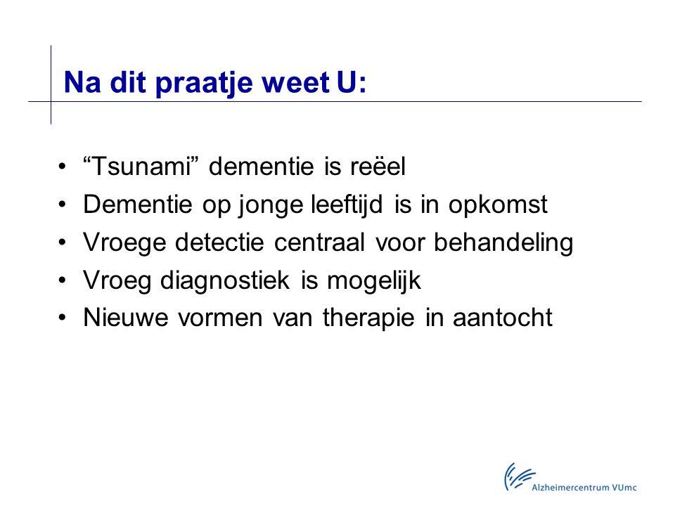 Na dit praatje weet U: Tsunami dementie is reëel Dementie op jonge leeftijd is in opkomst Vroege detectie centraal voor behandeling Vroeg diagnostiek is mogelijk Nieuwe vormen van therapie in aantocht