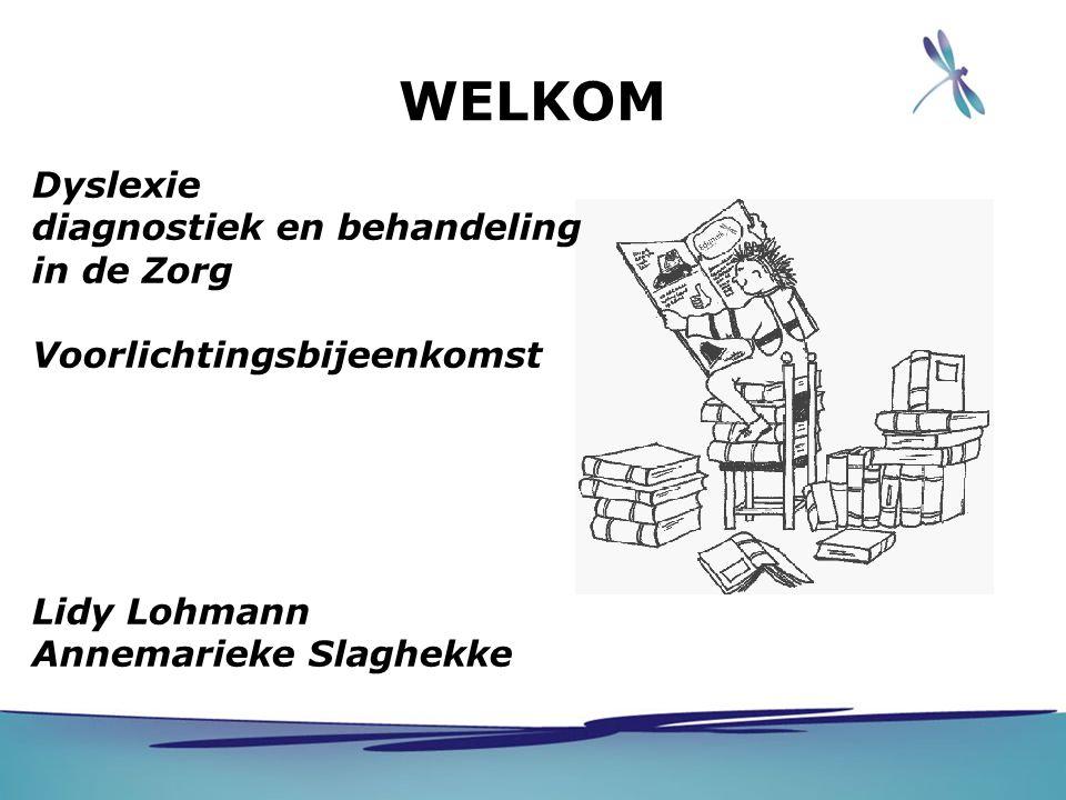 WELKOM Dyslexie diagnostiek en behandeling in de Zorg Voorlichtingsbijeenkomst Lidy Lohmann Annemarieke Slaghekke