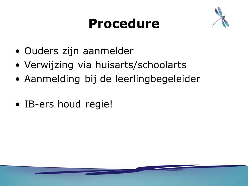 Procedure Ouders zijn aanmelder Verwijzing via huisarts/schoolarts Aanmelding bij de leerlingbegeleider IB-ers houd regie!