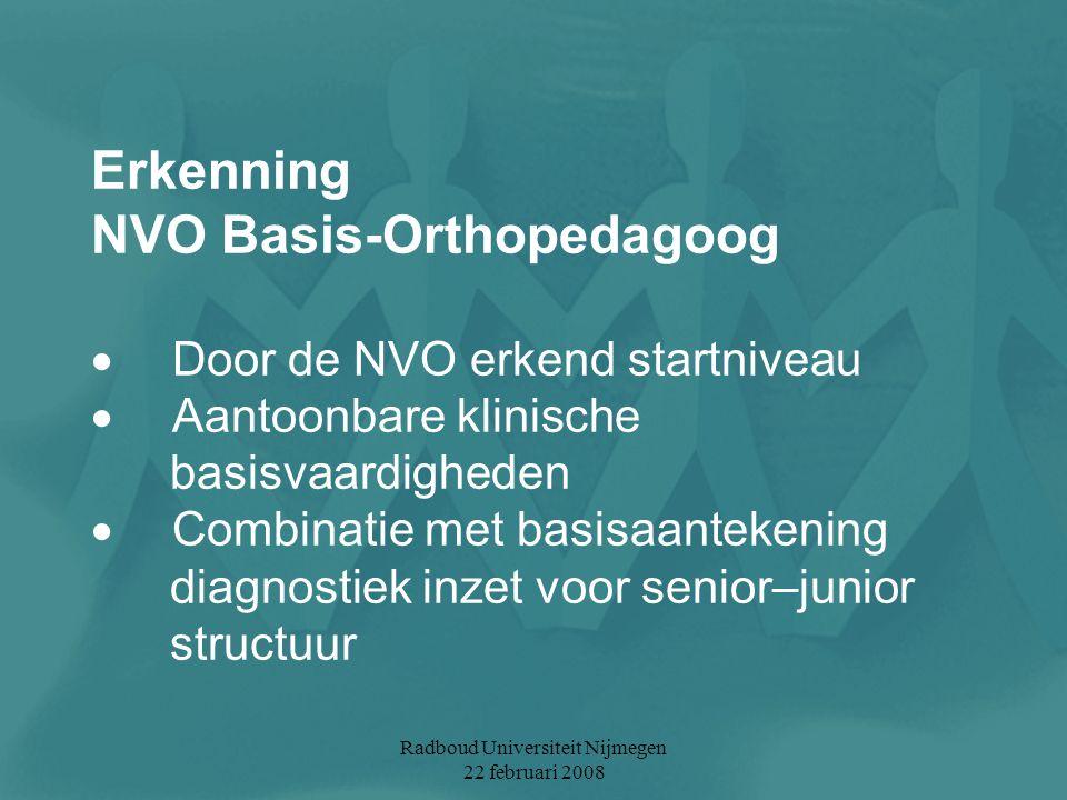 Radboud Universiteit Nijmegen 22 februari 2008 Erkenning NVO Basis-Orthopedagoog  Door de NVO erkend startniveau  Aantoonbare klinische basisvaardig