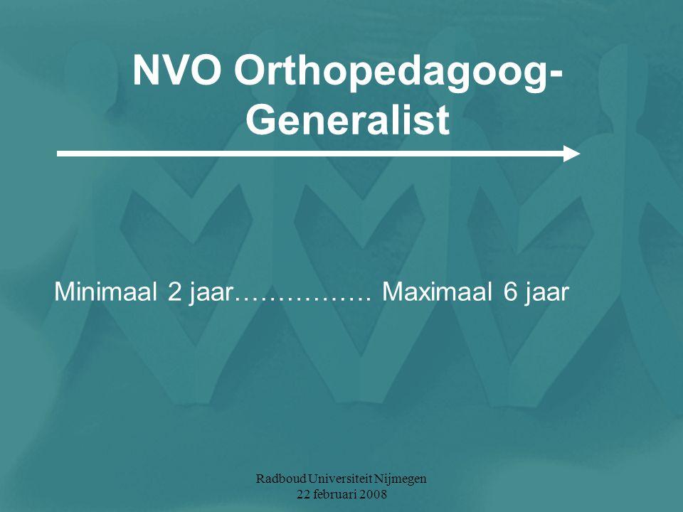 Radboud Universiteit Nijmegen 22 februari 2008 NVO Orthopedagoog- Generalist Minimaal 2 jaar……………. Maximaal 6 jaar
