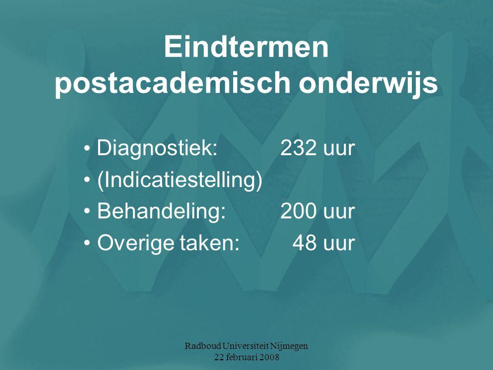 Radboud Universiteit Nijmegen 22 februari 2008 Eindtermen postacademisch onderwijs Diagnostiek: 232 uur (Indicatiestelling) Behandeling: 200 uur Overi