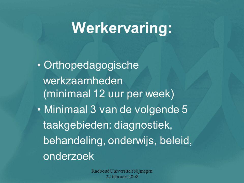 Radboud Universiteit Nijmegen 22 februari 2008 Werkervaring: Orthopedagogische werkzaamheden (minimaal 12 uur per week) Minimaal 3 van de volgende 5 t