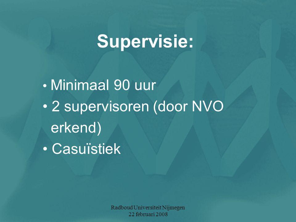 Radboud Universiteit Nijmegen 22 februari 2008 Supervisie: Minimaal 90 uur 2 supervisoren (door NVO erkend) Casuïstiek