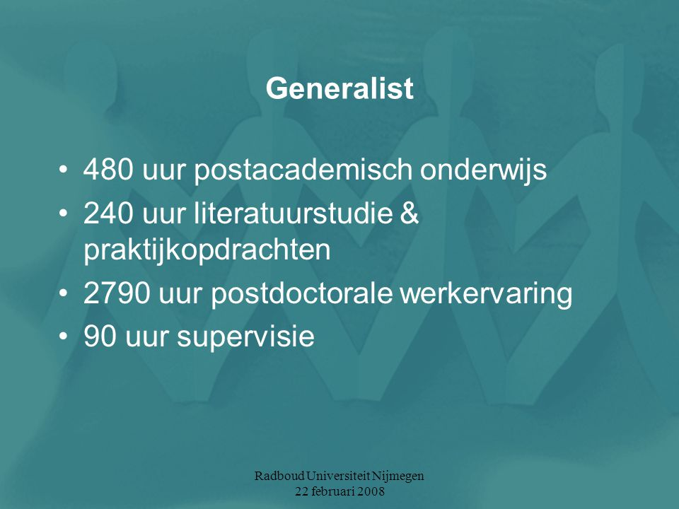 Radboud Universiteit Nijmegen 22 februari 2008 Generalist 480 uur postacademisch onderwijs 240 uur literatuurstudie & praktijkopdrachten 2790 uur post