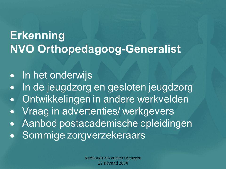 Radboud Universiteit Nijmegen 22 februari 2008 Erkenning NVO Orthopedagoog-Generalist  In het onderwijs  In de jeugdzorg en gesloten jeugdzorg  Ont