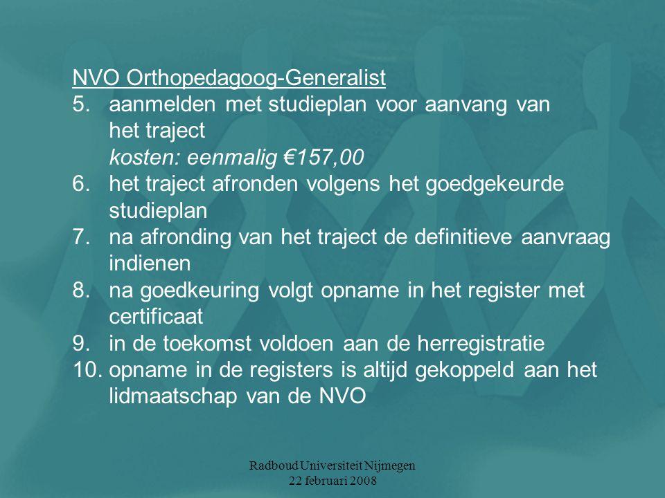 Radboud Universiteit Nijmegen 22 februari 2008 NVO Orthopedagoog-Generalist 5. aanmelden met studieplan voor aanvang van het traject kosten: eenmalig