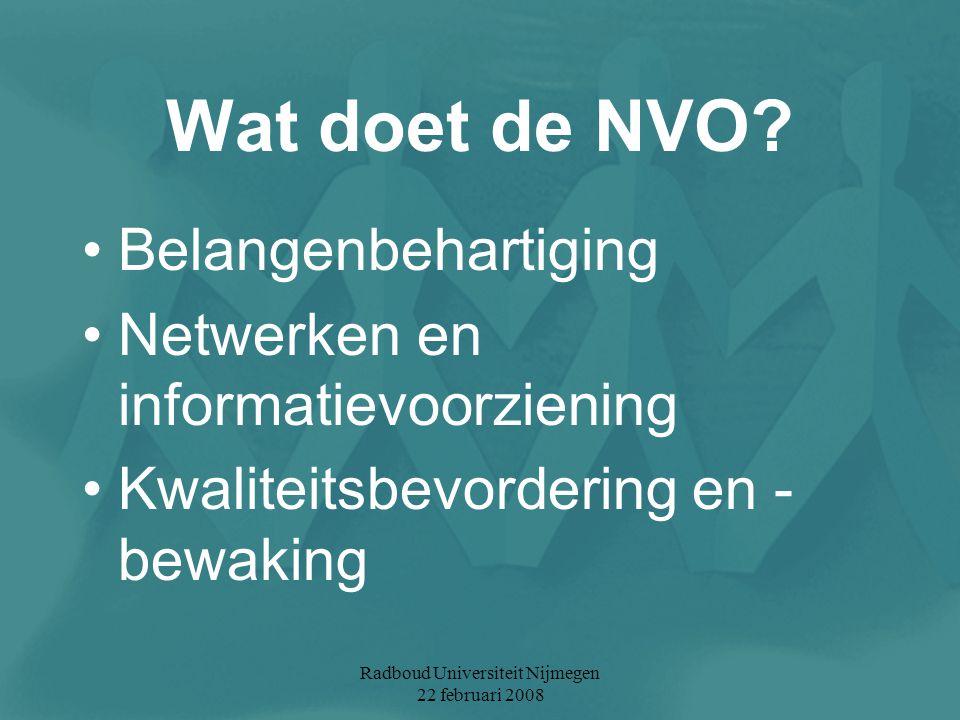 Radboud Universiteit Nijmegen 22 februari 2008 Wat doet de NVO? Belangenbehartiging Netwerken en informatievoorziening Kwaliteitsbevordering en - bewa