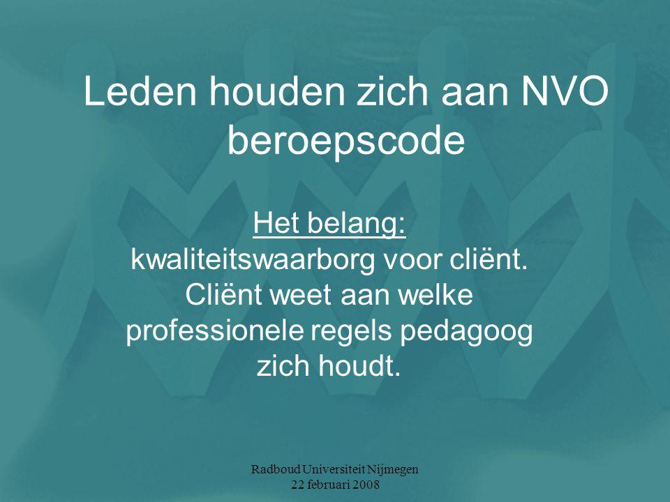 Radboud Universiteit Nijmegen 22 februari 2008 Leden houden zich aan NVO beroepscode Het belang: kwaliteitswaarborg voor cliënt. Cliënt weet aan welke