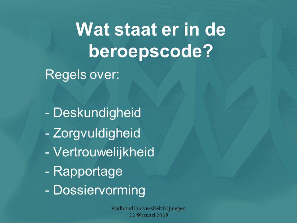 Radboud Universiteit Nijmegen 22 februari 2008 Wat staat er in de beroepscode? Regels over: - Deskundigheid - Zorgvuldigheid - Vertrouwelijkheid - Rap