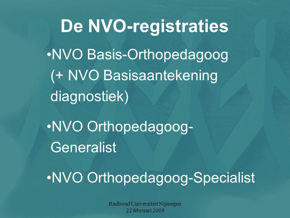 Radboud Universiteit Nijmegen 22 februari 2008 De NVO-registraties NVO Basis-Orthopedagoog (+ NVO Basisaantekening diagnostiek) NVO Orthopedagoog- Gen