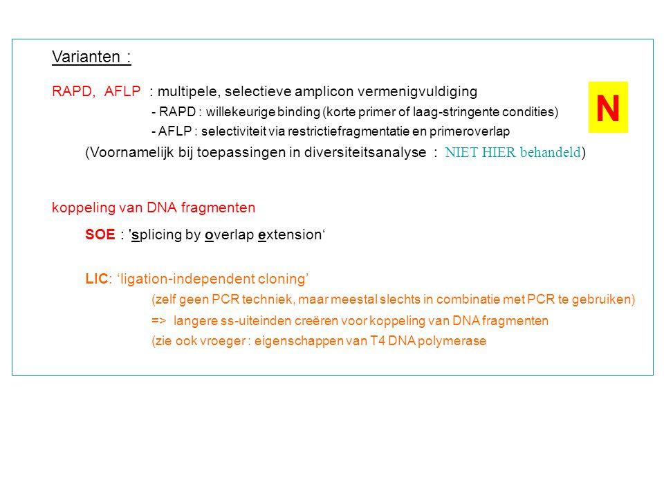 Varianten : RAPD, AFLP : multipele, selectieve amplicon vermenigvuldiging - RAPD : willekeurige binding (korte primer of laag-stringente condities) - AFLP : selectiviteit via restrictiefragmentatie en primeroverlap (Voornamelijk bij toepassingen in diversiteitsanalyse : NIET HIER behandeld ) koppeling van DNA fragmenten SOE : splicing by overlap extension' LIC: 'ligation-independent cloning' (zelf geen PCR techniek, maar meestal slechts in combinatie met PCR te gebruiken) => langere ss-uiteinden creëren voor koppeling van DNA fragmenten (zie ook vroeger : eigenschappen van T4 DNA polymerase N