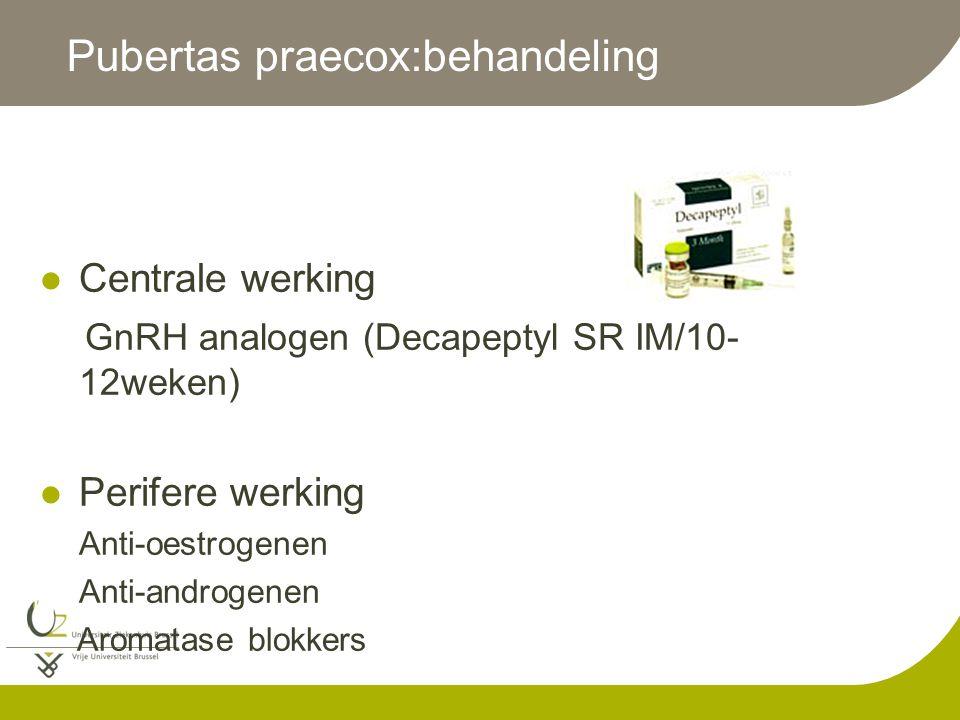Pubertas praecox:behandeling Centrale werking GnRH analogen (Decapeptyl SR IM/10- 12weken) Perifere werking Anti-oestrogenen Anti-androgenen Aromatase