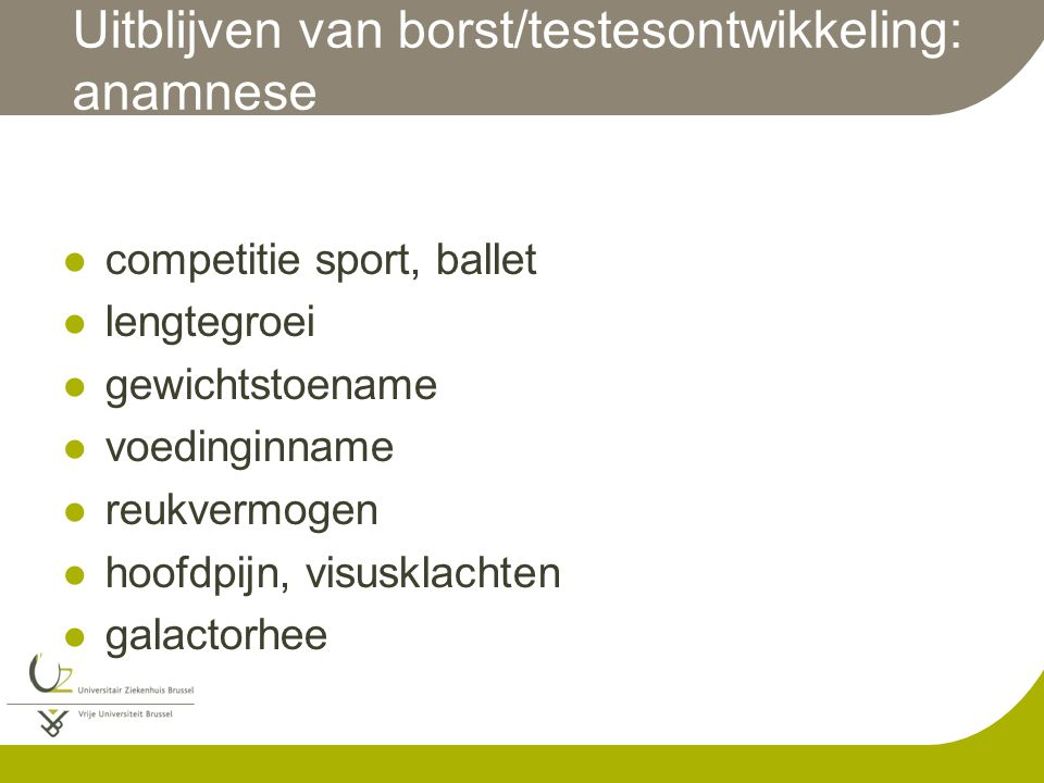 Uitblijven van borst/testesontwikkeling: anamnese competitie sport, ballet lengtegroei gewichtstoename voedinginname reukvermogen hoofdpijn, visusklac