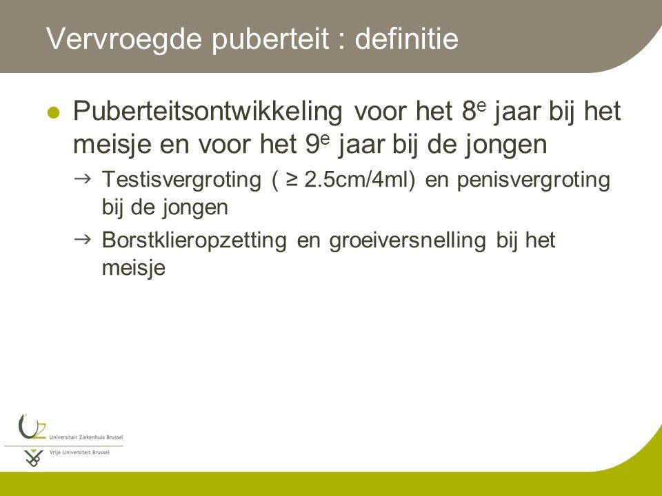 Vervroegde puberteit : definitie Puberteitsontwikkeling voor het 8 e jaar bij het meisje en voor het 9 e jaar bij de jongen  Testisvergroting ( ≥ 2.5