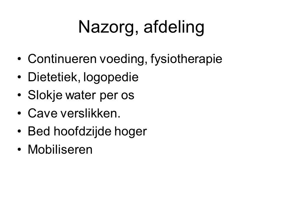 Nazorg, afdeling Continueren voeding, fysiotherapie Dietetiek, logopedie Slokje water per os Cave verslikken. Bed hoofdzijde hoger Mobiliseren