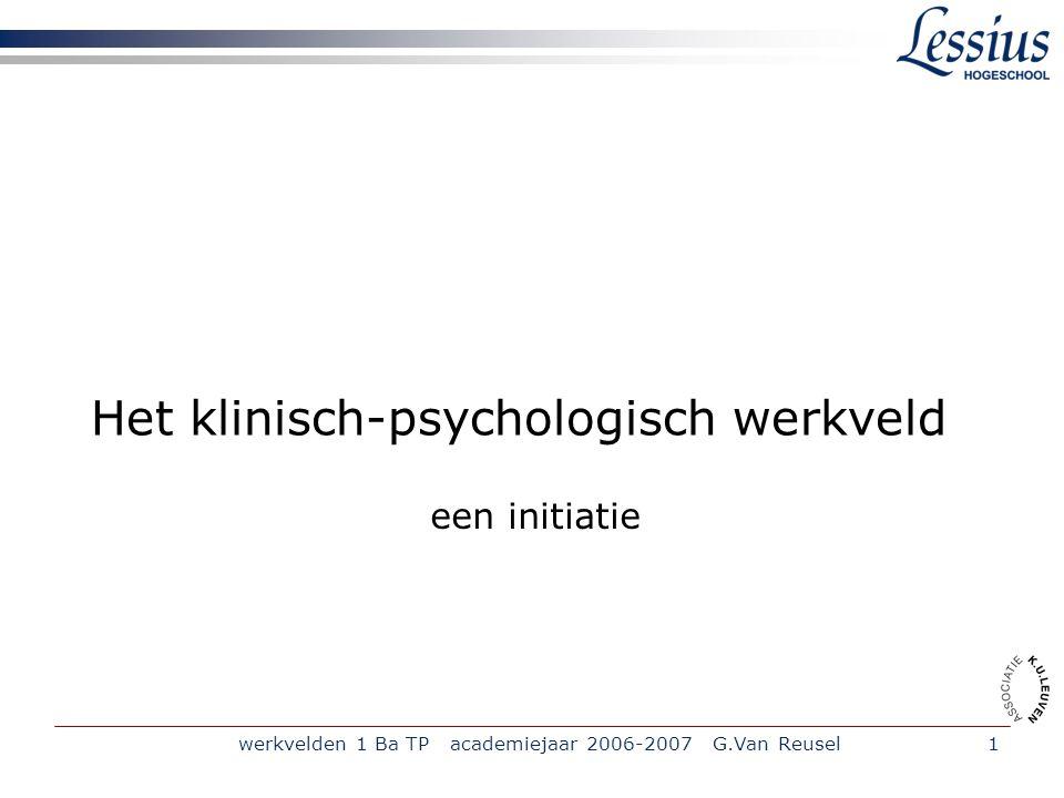 werkvelden 1 Ba TP academiejaar 2006-2007 G.Van Reusel1 Het klinisch-psychologisch werkveld een initiatie