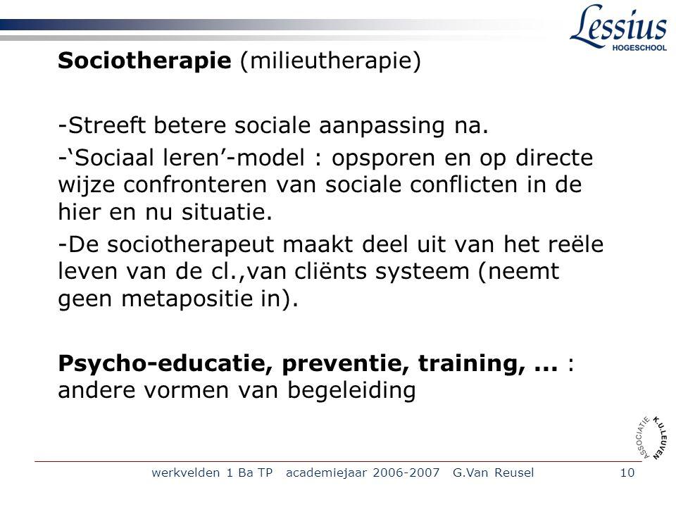werkvelden 1 Ba TP academiejaar 2006-2007 G.Van Reusel10 Sociotherapie (milieutherapie) -Streeft betere sociale aanpassing na.
