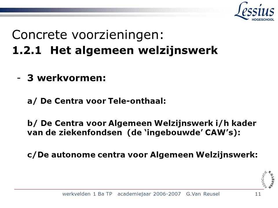 werkvelden 1 Ba TP academiejaar 2006-2007 G.Van Reusel11 Concrete voorzieningen: 1.2.1 Het algemeen welzijnswerk -3 werkvormen: a/ De Centra voor Tele-onthaal: b/ De Centra voor Algemeen Welzijnswerk i/h kader van de ziekenfondsen (de 'ingebouwde' CAW's): c/De autonome centra voor Algemeen Welzijnswerk: