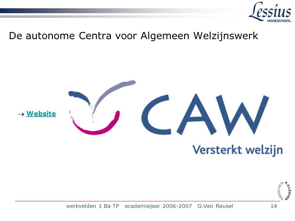 werkvelden 1 Ba TP academiejaar 2006-2007 G.Van Reusel14 De autonome Centra voor Algemeen Welzijnswerk  WebsiteWebsite