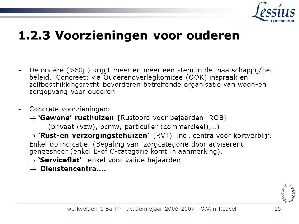werkvelden 1 Ba TP academiejaar 2006-2007 G.Van Reusel16 1.2.3 Voorzieningen voor ouderen -De oudere (>60j.) krijgt meer en meer een stem in de maatschappij/het beleid.