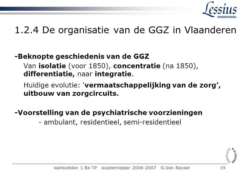 werkvelden 1 Ba TP academiejaar 2006-2007 G.Van Reusel19 1.2.4 De organisatie van de GGZ in Vlaanderen -Beknopte geschiedenis van de GGZ Van isolatie (voor 1850), concentratie (na 1850), differentiatie, naar integratie.