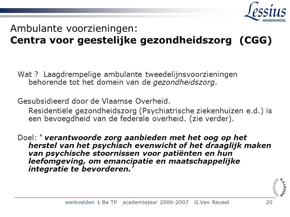 werkvelden 1 Ba TP academiejaar 2006-2007 G.Van Reusel20 Ambulante voorzieningen: Centra voor geestelijke gezondheidszorg (CGG) Wat .