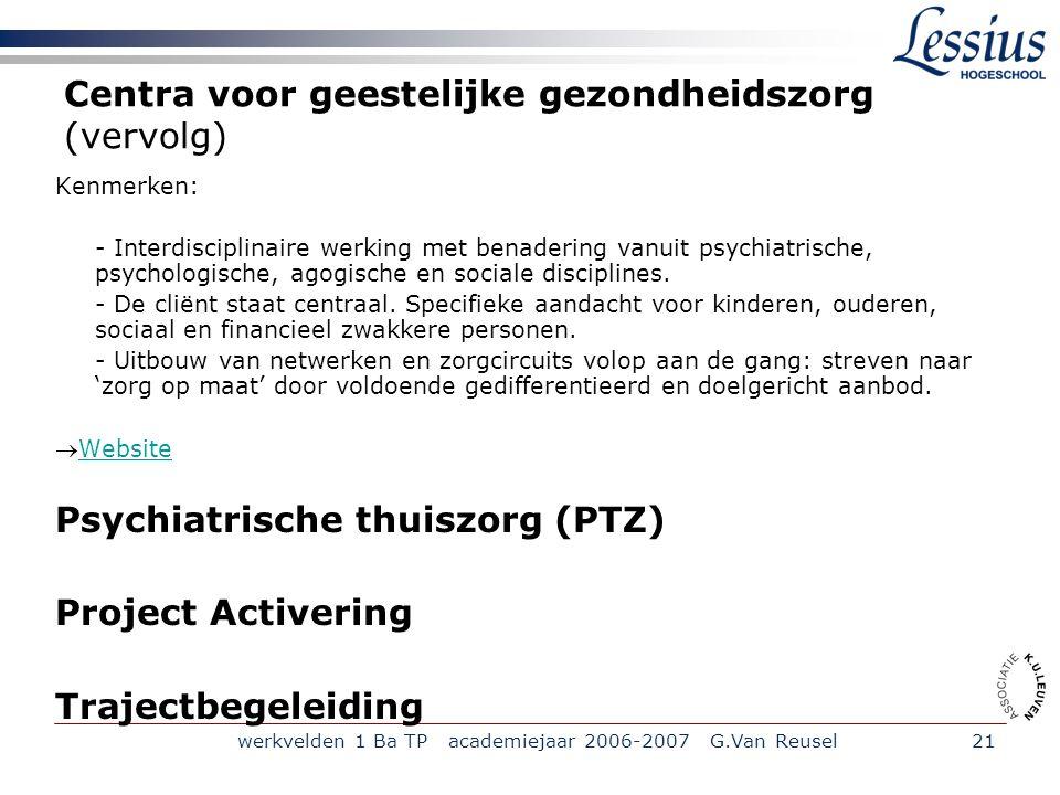 werkvelden 1 Ba TP academiejaar 2006-2007 G.Van Reusel21 Centra voor geestelijke gezondheidszorg (vervolg) Kenmerken: - Interdisciplinaire werking met benadering vanuit psychiatrische, psychologische, agogische en sociale disciplines.