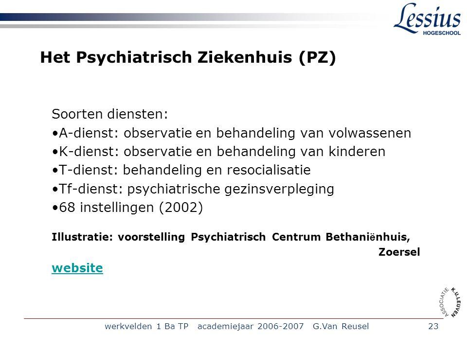 werkvelden 1 Ba TP academiejaar 2006-2007 G.Van Reusel23 Het Psychiatrisch Ziekenhuis (PZ) Soorten diensten: A-dienst: observatie en behandeling van volwassenen K-dienst: observatie en behandeling van kinderen T-dienst: behandeling en resocialisatie Tf-dienst: psychiatrische gezinsverpleging 68 instellingen (2002) Illustratie: voorstelling Psychiatrisch Centrum Bethani ë nhuis, Zoersel website