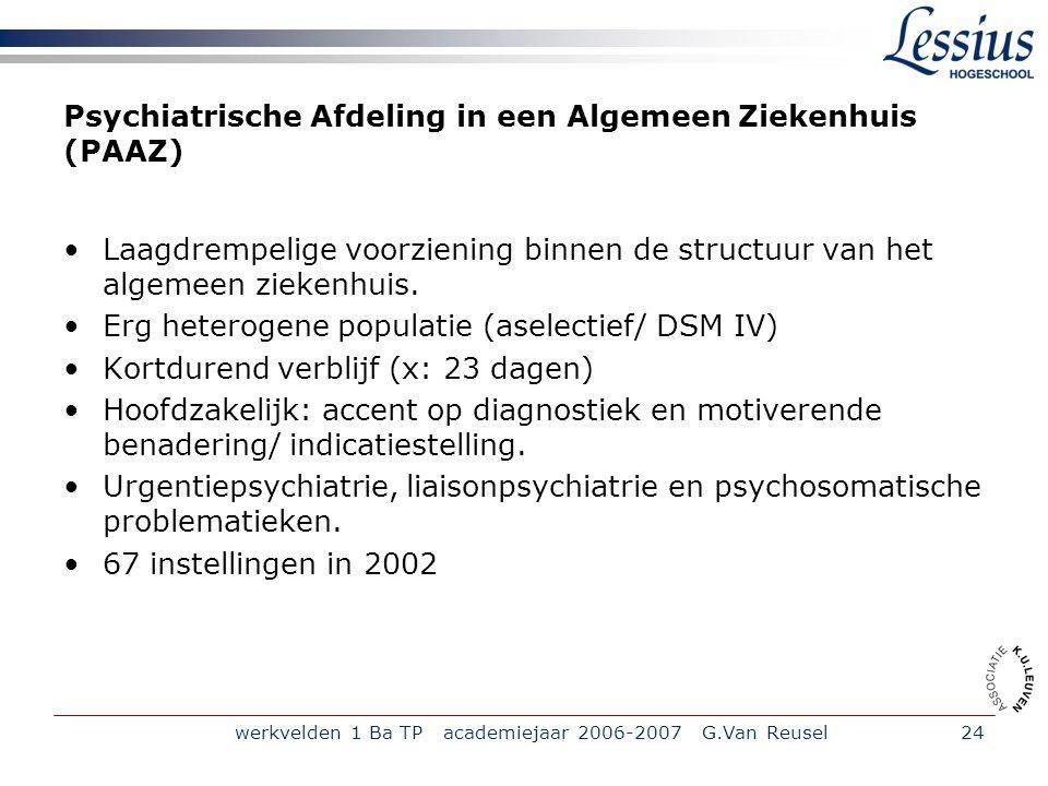 werkvelden 1 Ba TP academiejaar 2006-2007 G.Van Reusel24 Psychiatrische Afdeling in een Algemeen Ziekenhuis (PAAZ) Laagdrempelige voorziening binnen de structuur van het algemeen ziekenhuis.