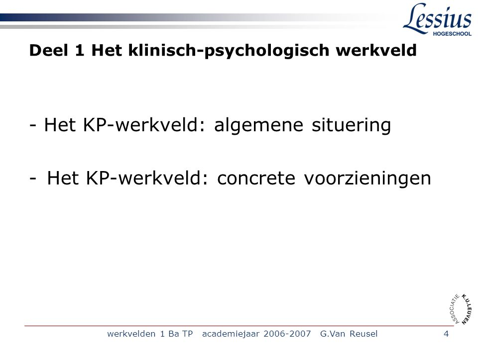 werkvelden 1 Ba TP academiejaar 2006-2007 G.Van Reusel4 Deel 1 Het klinisch-psychologisch werkveld - Het KP-werkveld: algemene situering -Het KP-werkveld: concrete voorzieningen