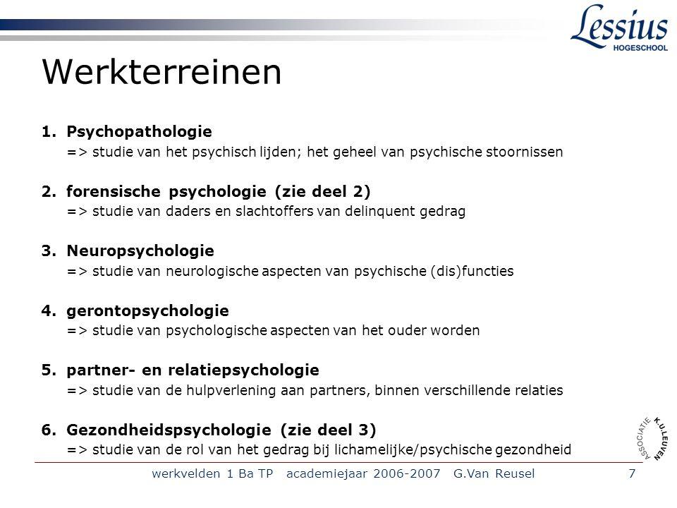 werkvelden 1 Ba TP academiejaar 2006-2007 G.Van Reusel8 I.1.2 Psychotherapie versus Counseling 'Psychotherapie': het verrichten van autonome handelingen binnen een psychotherapeutisch wetenschappelijk referentiekader teneinde het psychisch lijden bij de patiënt of het (patiënt)systeem op te heffen of te verminderen door het toepassen van technieken die specifiek zijn aan het referentiekader' Erkende ref.kaders: psychoanalytisch, cliëntgericht- experiënteel, cognitief-gedragstherapeutisch en het interactioneel-systemisch model