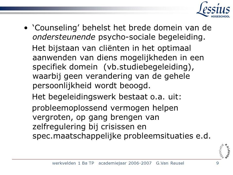 werkvelden 1 Ba TP academiejaar 2006-2007 G.Van Reusel9 'Counseling' behelst het brede domein van de ondersteunende psycho-sociale begeleiding.