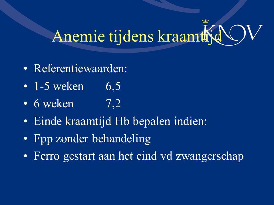 Anemie tijdens kraamtijd Referentiewaarden: 1-5 weken 6,5 6 weken7,2 Einde kraamtijd Hb bepalen indien: Fpp zonder behandeling Ferro gestart aan het e