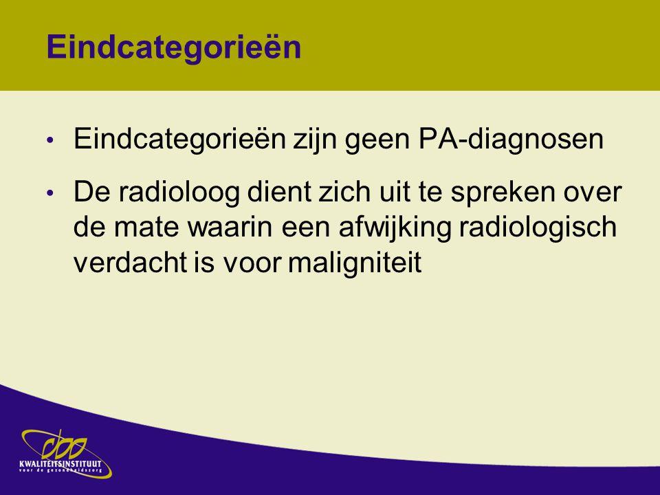 Eindcategorieën Eindcategorieën zijn geen PA-diagnosen De radioloog dient zich uit te spreken over de mate waarin een afwijking radiologisch verdacht is voor maligniteit Op grond van beeldvorming kan nooit een absolute uitspraak worden gedaan over de aan- of afwezigheid van maligniteit