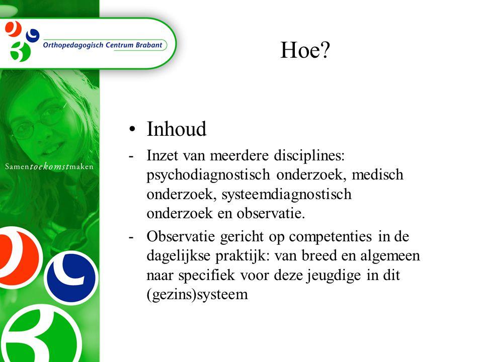 Hoe? Inhoud -Inzet van meerdere disciplines: psychodiagnostisch onderzoek, medisch onderzoek, systeemdiagnostisch onderzoek en observatie. -Observatie
