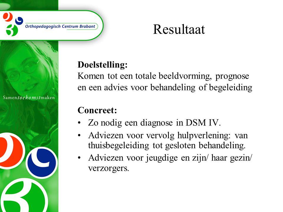 Resultaat Concreet: Zo nodig een diagnose in DSM IV. Adviezen voor vervolg hulpverlening: van thuisbegeleiding tot gesloten behandeling. Adviezen voor