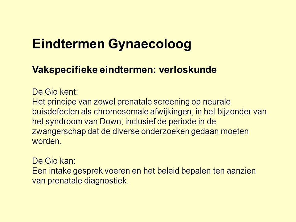 Eindtermen Gynaecoloog Vakspecifieke eindtermen: verloskunde De Gio kent: Het principe van zowel prenatale screening op neurale buisdefecten als chrom