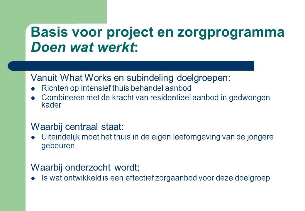 Basis voor project en zorgprogramma Doen wat werkt: Vanuit What Works en subindeling doelgroepen: Richten op intensief thuis behandel aanbod Combinere