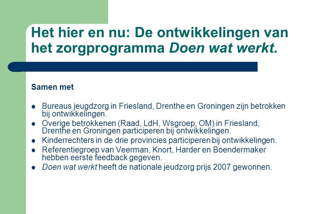 Het hier en nu: De ontwikkelingen van het zorgprogramma Doen wat werkt. Samen met Bureaus jeugdzorg in Friesland, Drenthe en Groningen zijn betrokken