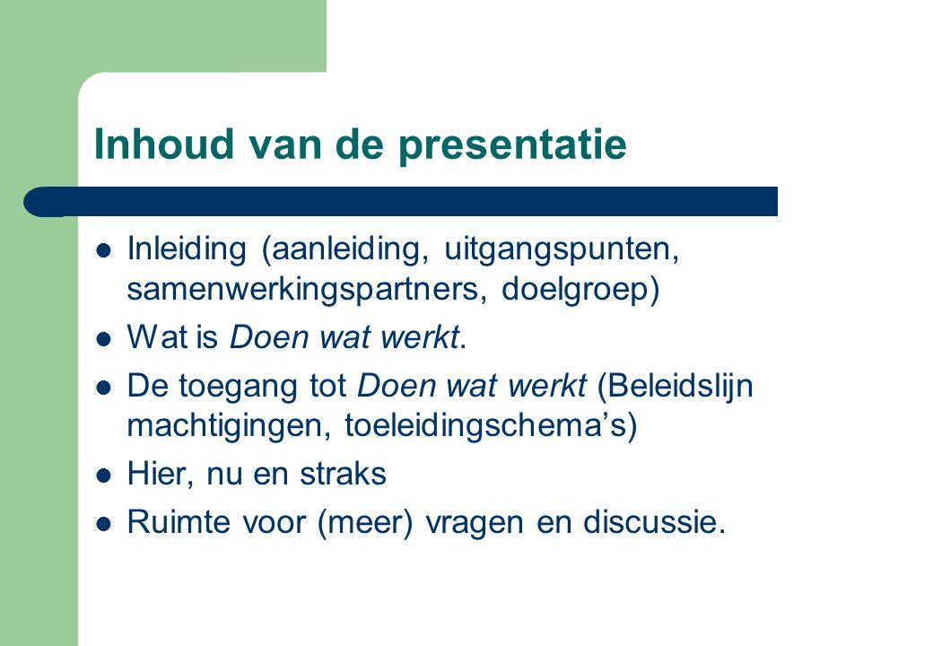 Inhoud van de presentatie Inleiding (aanleiding, uitgangspunten, samenwerkingspartners, doelgroep) Wat is Doen wat werkt. De toegang tot Doen wat werk